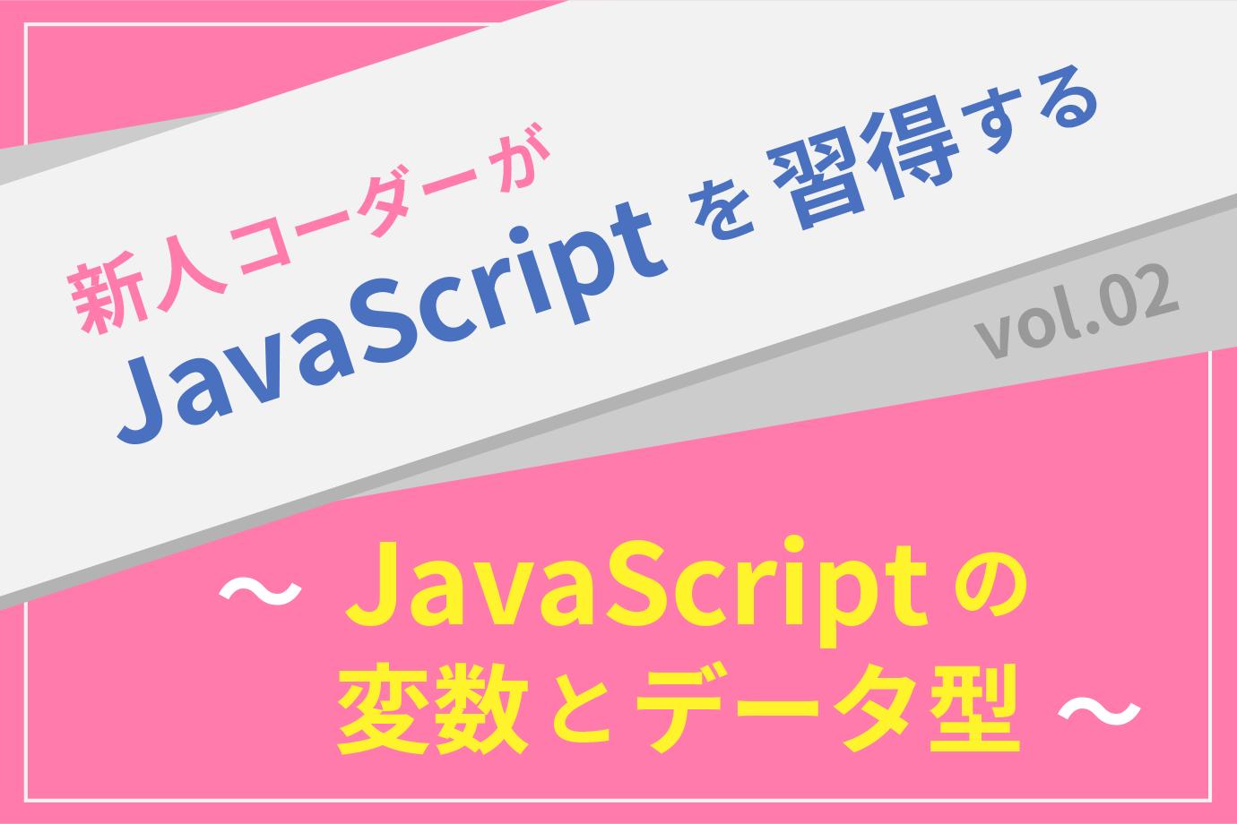 【新人コーダーがJavaScriptを習得する】vol.02 〜JavaScriptの変数とデータ型〜