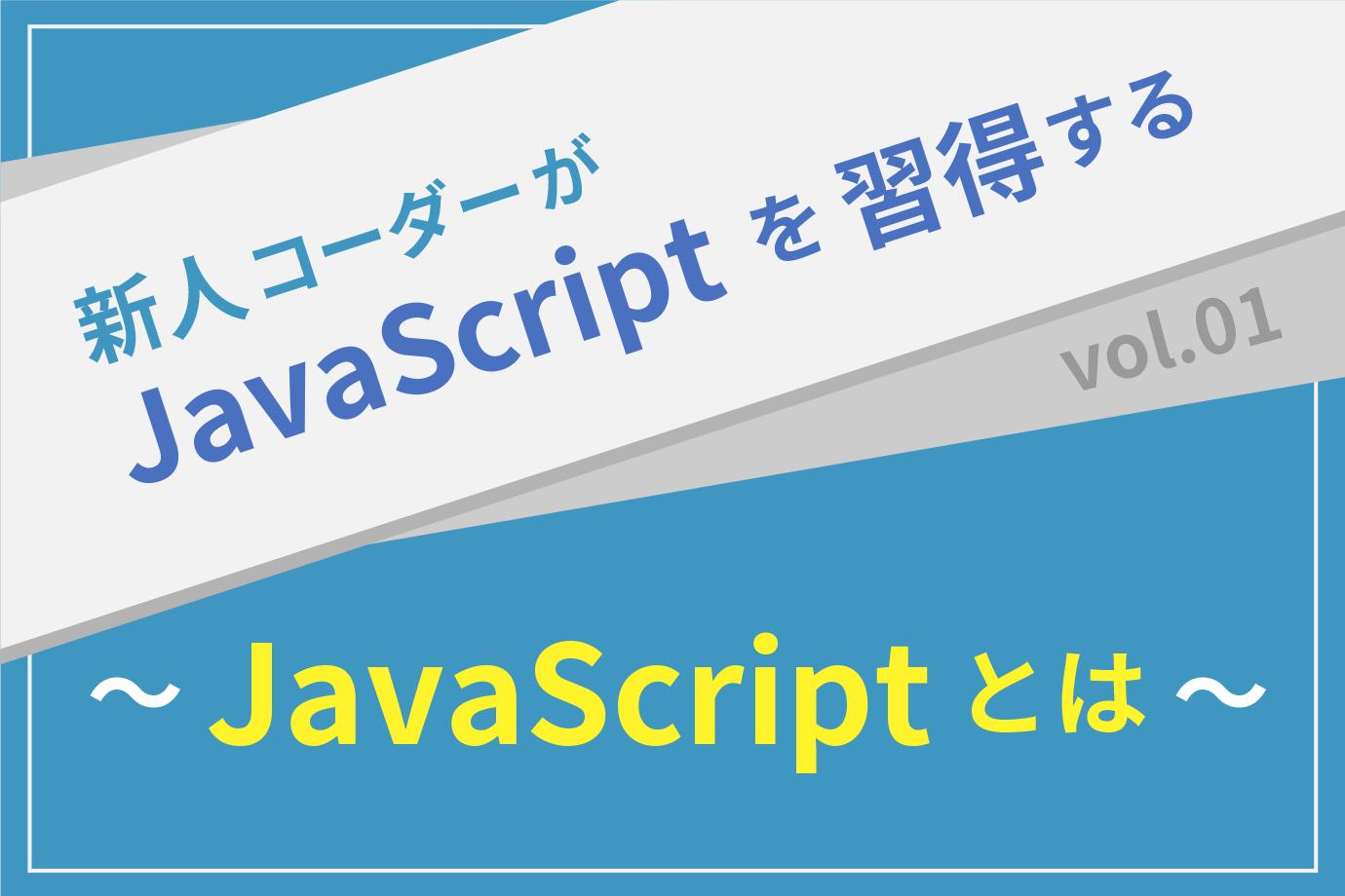 【新人コーダーがJavaScriptを習得する】vol.01 〜JavaScriptとは〜