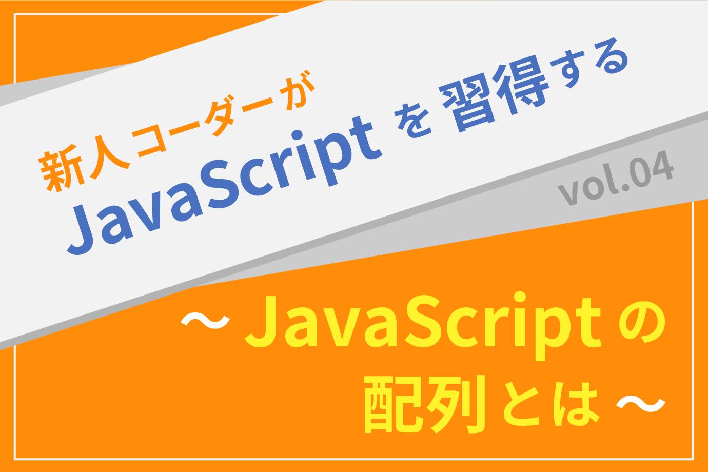 【新人コーダーがJavaScriptを習得する】vol.04 〜JavaScriptの配列とは〜