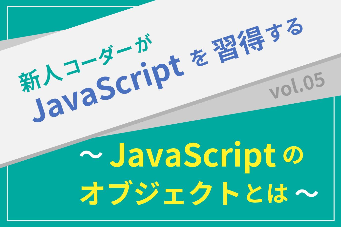 【新人コーダーがJavaScriptを習得する】vol.05 〜JavaScriptのオブジェクトとは〜