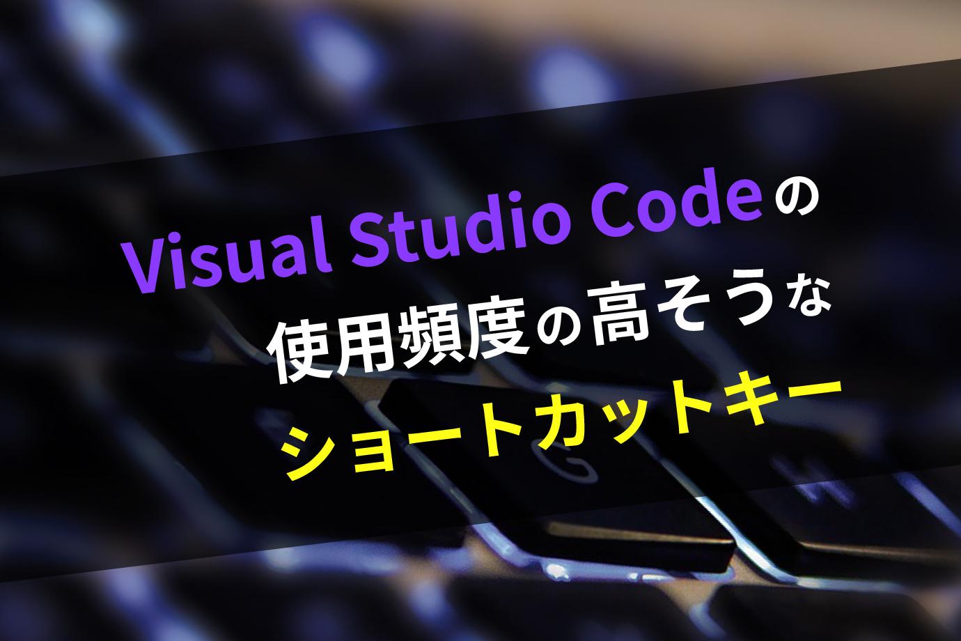 Visual Studio Codeの使用頻度の高そうなショートカットキー