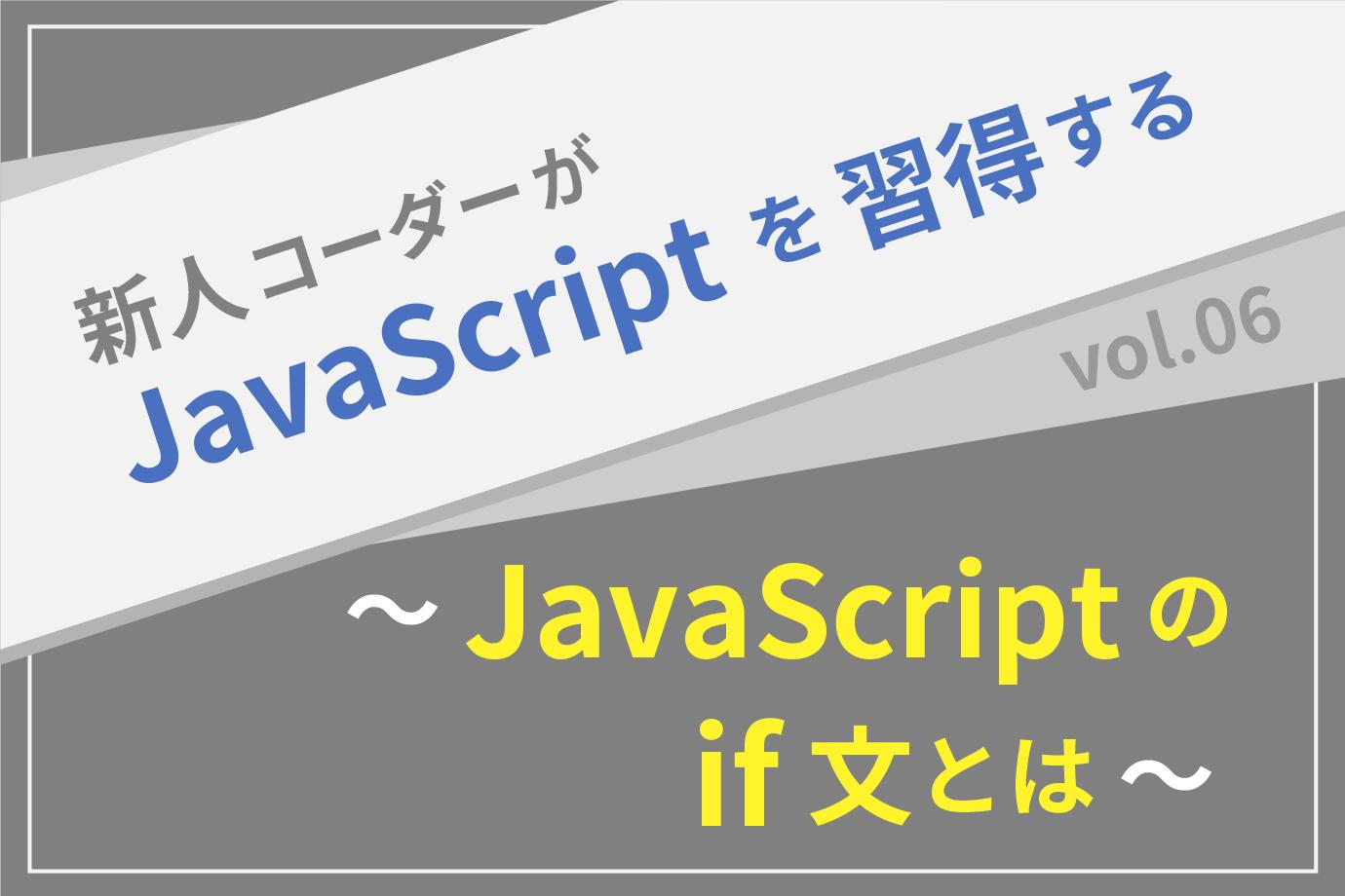 【新人コーダーがJavaScriptを習得する】vol.06 〜JavaScriptのif文とは〜