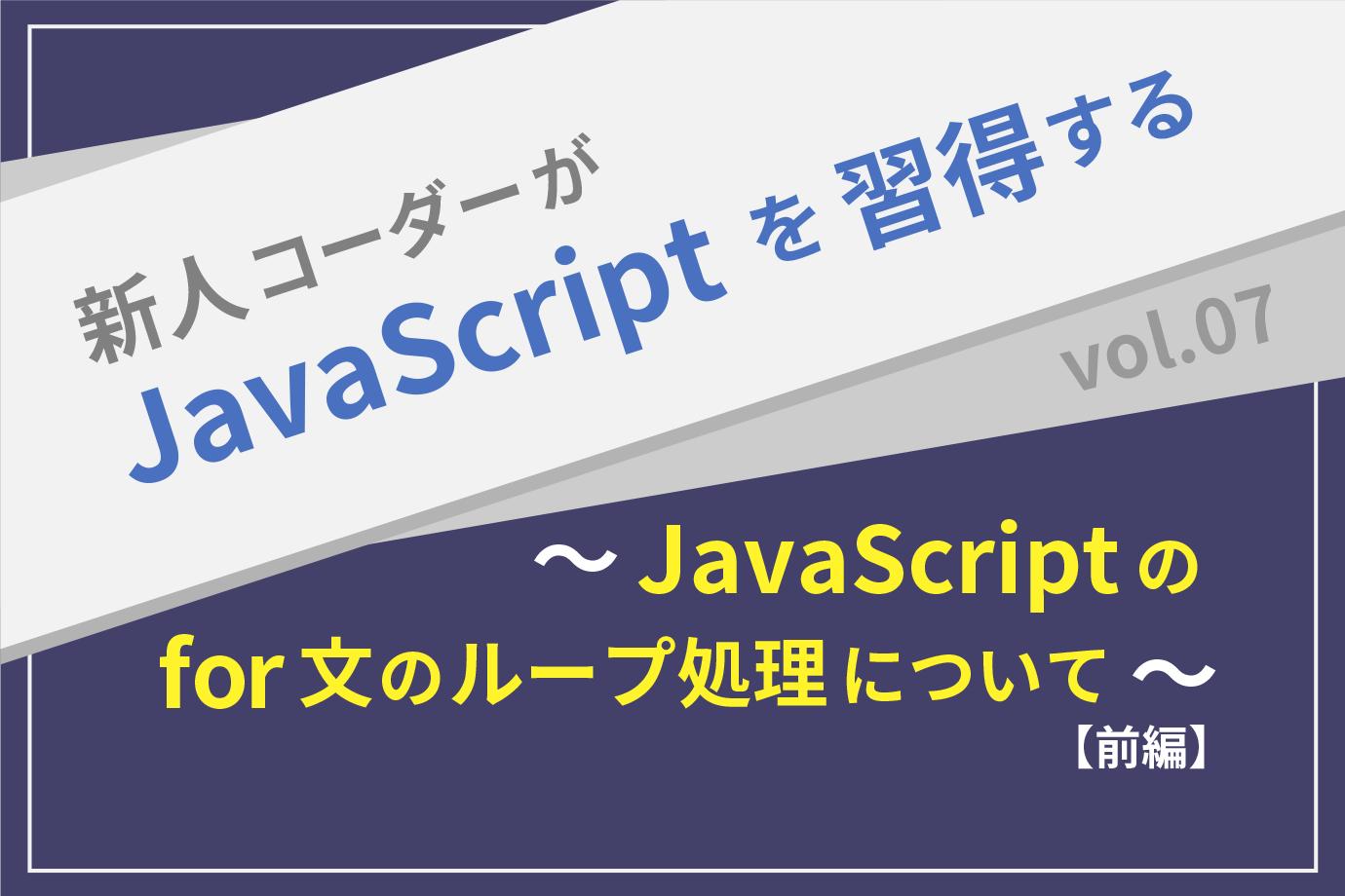 【新人コーダーがJavaScriptを習得する】vol.07 〜JavaScriptのfor文のループ処理について〜 【前編】
