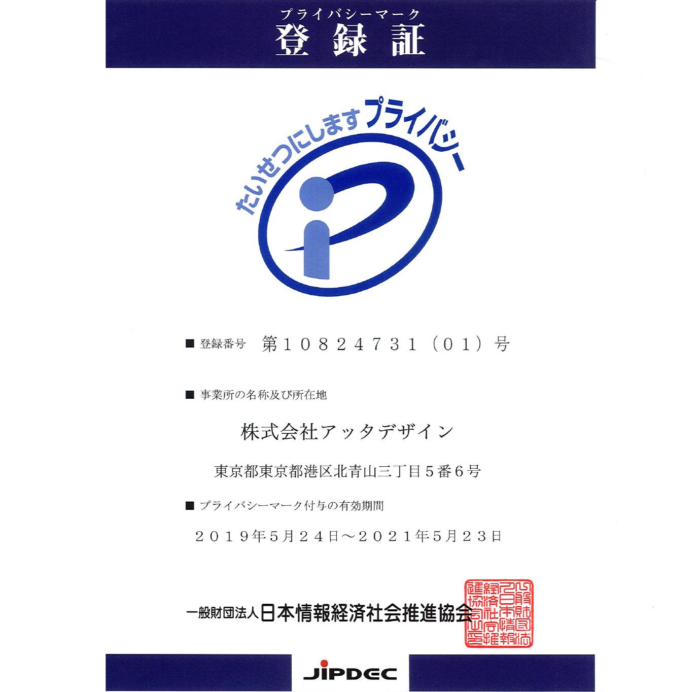 プライバシーマーク登録証 登録番号 : 第10824731(01)号 事業所名 : 株式会社アッタデザイン プライバシーマーク付与の有効期間 : 2019年5月24日〜2021年5月23日