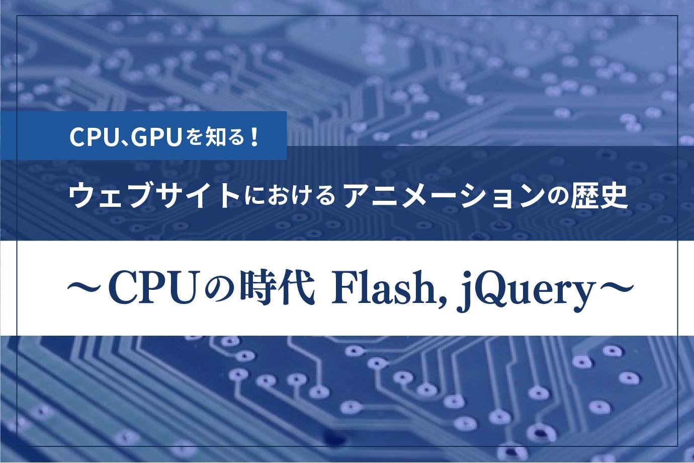 CPU、GPUを知る!『ウェブサイトにおけるアニメーションの歴史 〜CPUの時代 Flash、jQuery〜』