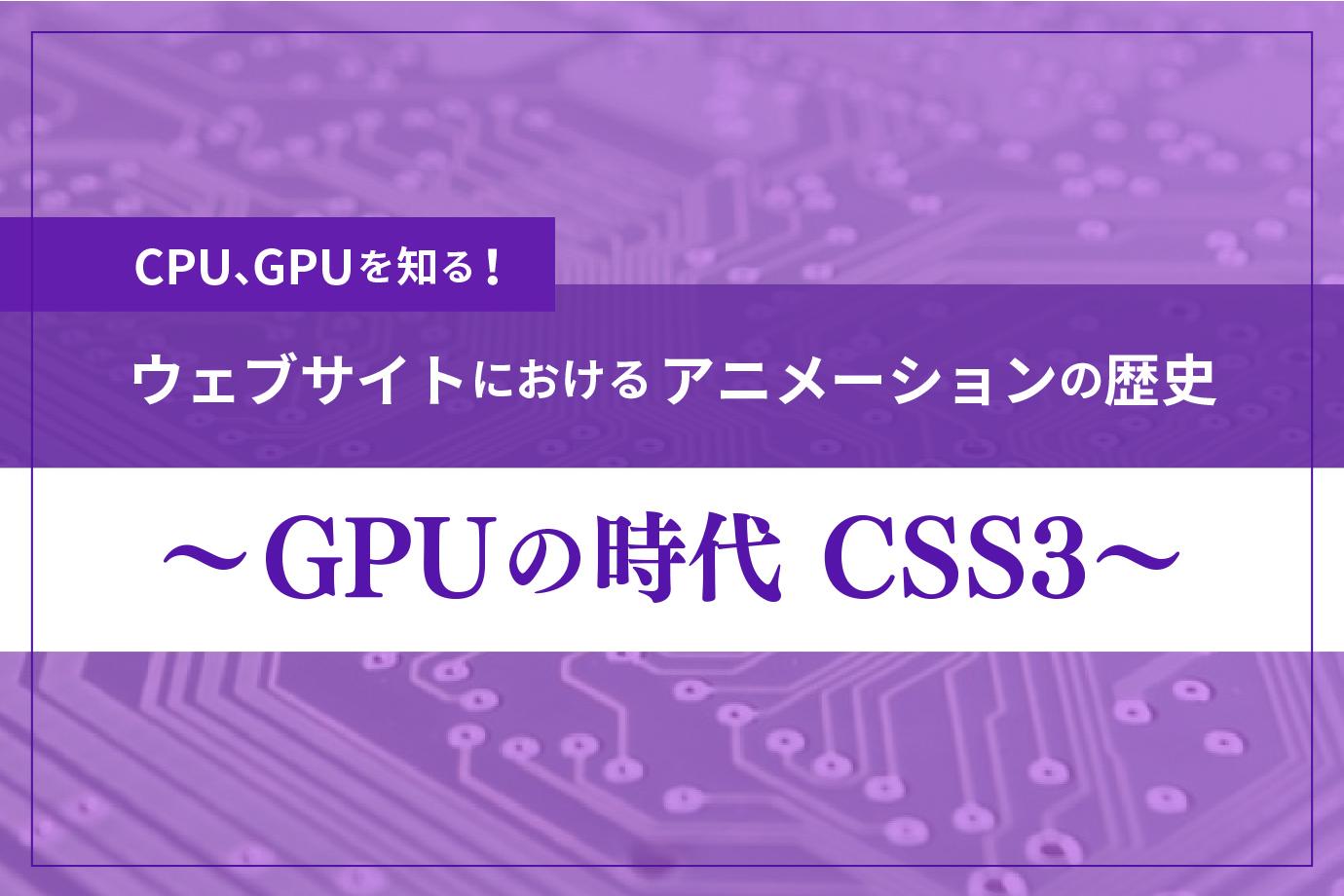 CPU、GPUを知る!『ウェブサイトにおけるアニメーションの歴史 〜GPUの時代 CSS3〜』