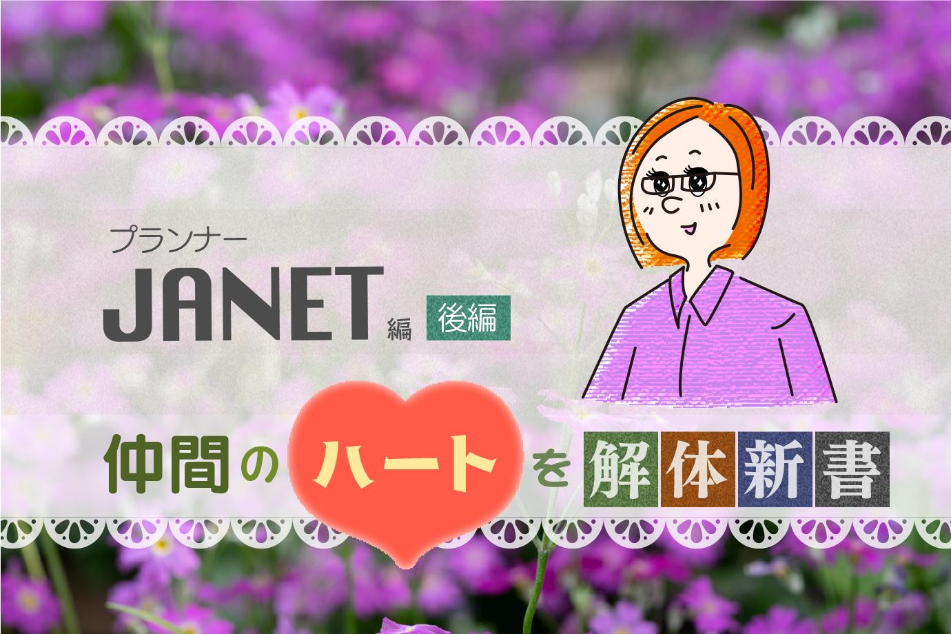 仲間のハートを解体新書 『プランナー JANET 編』後編
